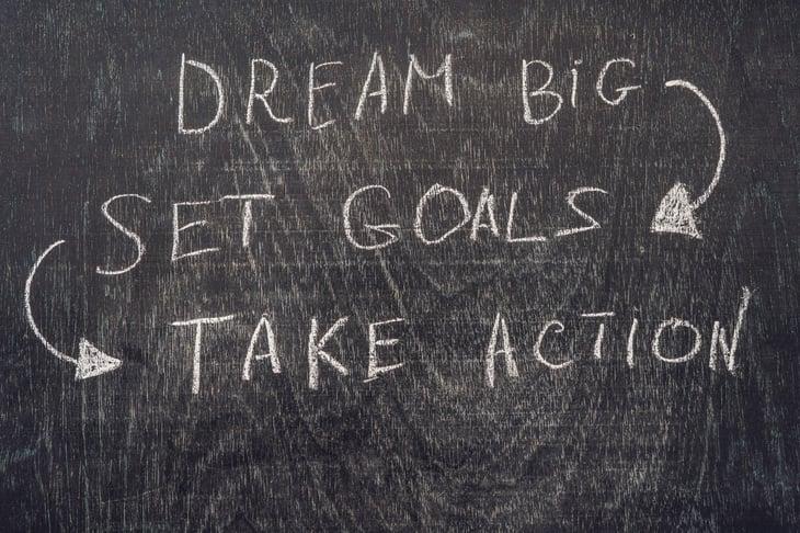 Dream big, set goals, take action.